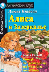 Алиса в Зазеркалье. Домашнее чтение Through the Looking-Glass and What Alice Found There (на английском языке) (уровень Intermediate)